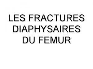 LES FRACTURES DIAPHYSAIRES DU FEMUR Ces fractures sont