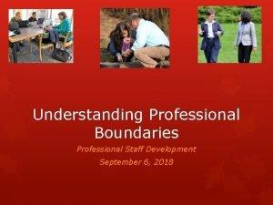 Understanding Professional Boundaries Professional Staff Development September 6