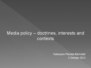 Media policy doctrines interests and contexts Katarzyna PlanetaBjrnskr