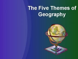 The Five Themes of Geography The Five Themes