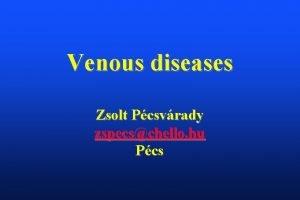 Venous diseases Zsolt Pcsvrady zspecschello hu Pcs V