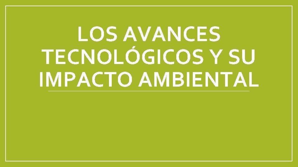 LOS AVANCES TECNOLGICOS Y SU IMPACTO AMBIENTAL Los