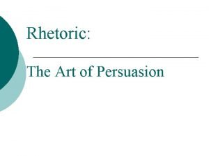 Rhetoric The Art of Persuasion Persuasion Persuasion is