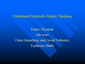 Distributed Symbolic Model Checking Tamir Heyman Advisors Orna