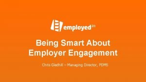 Being Smart About Employer Engagement Chris Gledhill Managing