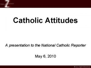 Catholic Attitudes A presentation to the National Catholic