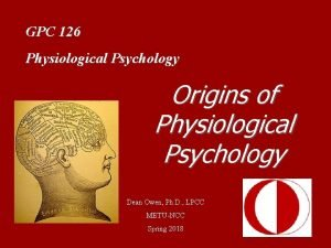 GPC 126 Physiological Psychology Origins of Physiological Psychology