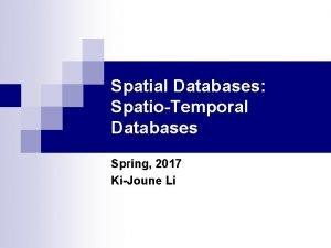 Spatial Databases SpatioTemporal Databases Spring 2017 KiJoune Li