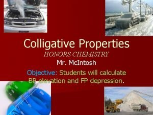 Colligative Properties HONORS CHEMISTRY Mr Mc Intosh Objective