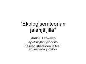 Ekologisen teorian jalanjljill Markku Leskinen Jyvskyln yliopisto Kasvatustieteiden