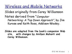 Wireless and Mobile Networks Slides originally from Carey