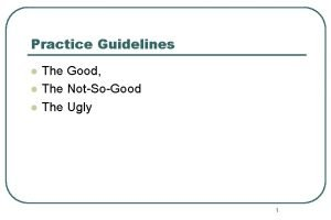 Practice Guidelines l l l The Good The