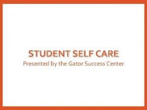 STUDENT SELF CARE Presented by the Gator Success
