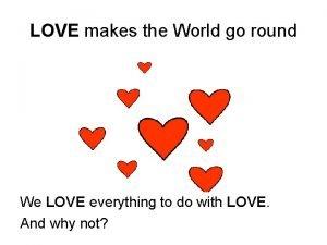 LOVE makes the World go round We LOVE
