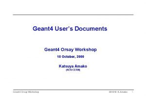 Geant 4 Users Documents Geant 4 Orsay Workshop