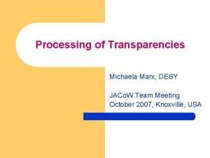 Processing of Transparencies Michaela Marx DESY JACo W