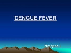 DENGUE FEVER Niranjana J DENGUE FEVER Syn Breakbone