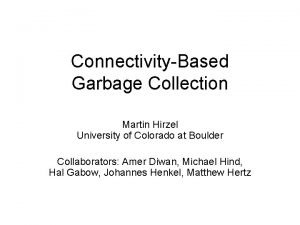 ConnectivityBased Garbage Collection Martin Hirzel University of Colorado