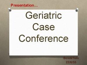 Presentation Geriatric Case Conference BowTum 22655 Chief complaint