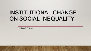 INSTITUTIONAL CHANGE ON SOCIAL INEQUALITY YURONG ZHANG LEVY