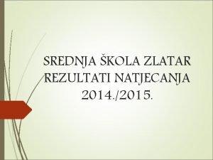 SREDNJA KOLA ZLATAR REZULTATI NATJECANJA 2014 2015 Dani