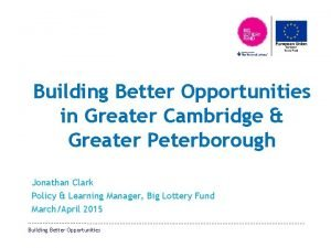 Building Better Opportunities in Greater Cambridge Greater Peterborough