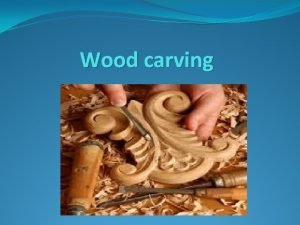 Wood carving Woodcarving has been used for centuries
