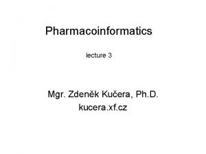 Pharmacoinformatics lecture 3 Mgr Zdenk Kuera Ph D