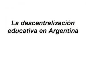 La descentralizacin educativa en Argentina Existen dos factores