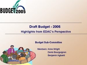 Draft Budget 2005 Highlights from EDACs Perspective Budget