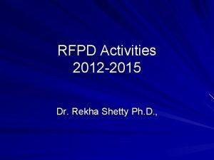 RFPD Activities 2012 2015 Dr Rekha Shetty Ph