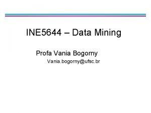 INE 5644 Data Mining Profa Vania Bogorny Vania