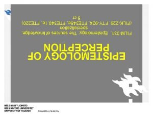 Humanistinen tiedekunta EPISTEMOLOGY OF PERCEPTION FILM331 Epistemology The