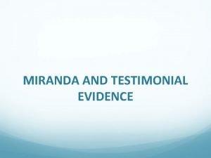 MIRANDA AND TESTIMONIAL EVIDENCE The Miranda Rule places