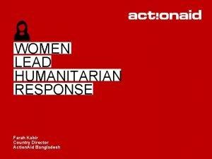 WOMEN LEAD HUMANITARIAN RESPONSE Farah Kabir Country Director