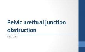 Pelvic urethral junction obstruction Dec 2015 Pelvicurethral Junction