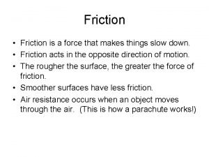 Friction Friction is a force that makes things