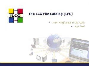 The LCG File Catalog LFC JeanPhilippe Baud ITGD