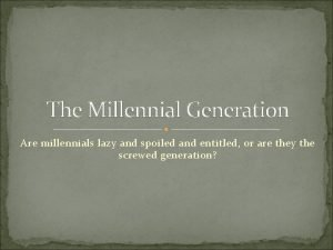 The Millennial Generation Are millennials lazy and spoiled