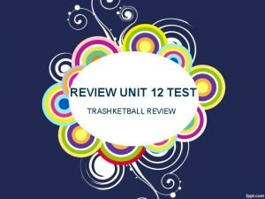 REVIEW UNIT 12 TEST TRASHKETBALL REVIEW TELL THE