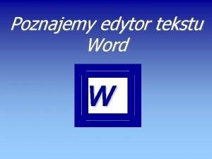Poznajemy edytor tekstu Word W Prezentacja Poznajemy edytor