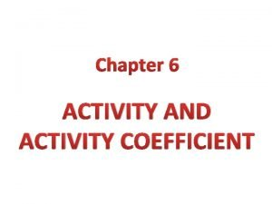 Chapter 6 ACTIVITY AND ACTIVITY COEFFICIENT The ideal