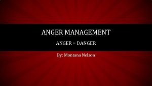 ANGER MANAGEMENT ANGER DANGER By Montana Nelson WHAT
