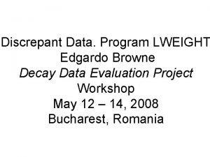 Discrepant Data Program LWEIGHT Edgardo Browne Decay Data