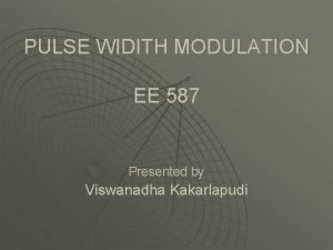 PULSE WIDITH MODULATION EE 587 Presented by Viswanadha