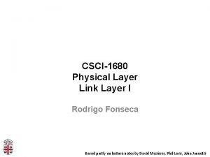 CSCI1680 Physical Layer Link Layer I Rodrigo Fonseca