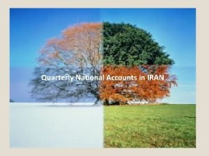 Quarterly National Accounts in IRAN Objectives of Presentation