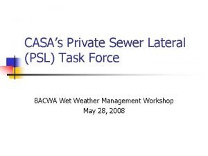 CASAs Private Sewer Lateral PSL Task Force BACWA