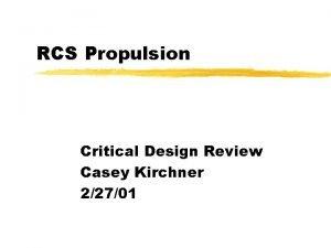 RCS Propulsion Critical Design Review Casey Kirchner 22701