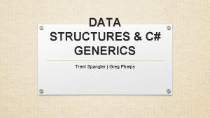 DATA STRUCTURES C GENERICS Trent Spangler Greg Phelps